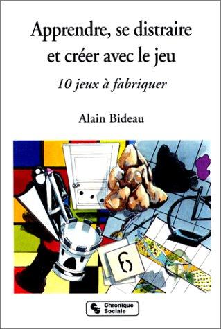 APPRENDRE, SE DISTRAIRE ET CREER AVEC LE JEU. 10 jeux à fabriquer par Alain Bideau
