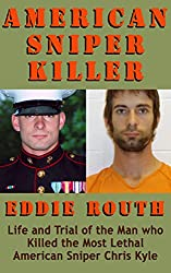 American Sniper Killer Eddie Routh: Life and Trial of the Man who Killed the Most Lethal American Sniper Chris Kyle (American Military History Book 2)