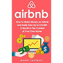 Airbnb: How To Make Money On Airbnb and Easily Earn Up to $10,000 A Month In The Comfort of Your Own Home (Airbnb, Hosting, Real Estate, Bed and Breakfast, ... Rental, Entrepreneur) (English Edition)