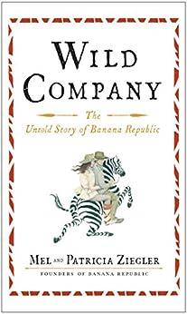 Wild Company: The Untold Story of Banana Republic by [Ziegler, Mel, Ziegler, Patricia]
