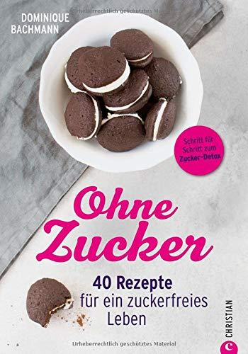 Ernährung ohne Zucker: Ohne Zucker. 40 Rezepte für ein zuckerfreies Leben. Ausgezuckert gesund und glücklich. Essen ohne Zucker - mit diesem Zuckerfrei-Buch. -