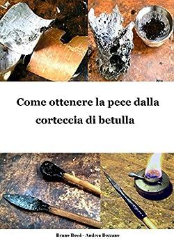 Come ottenere la pece dalla corteccia di betulla (Manuali di Tecniche Medievali Vol. 6) di [Bossi, Bruno, Bozzano, Andrea]