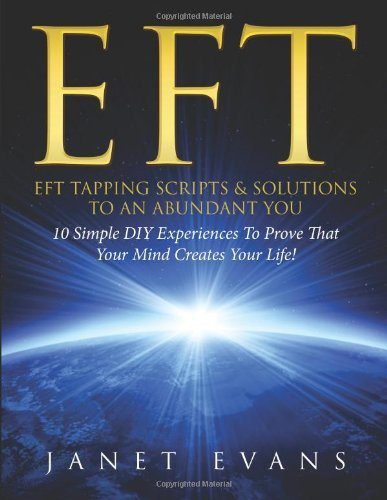 EFT: EFT Tapping Scripts & Solutions To An Abundant YOU: 10 Simple DIY Experiences To Prove That Your Mind Creates Your Life! by Janet Evans (4-Nov-2013) Paperback