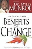 The Principles and Benefits of Change: Fulfilling Your Purpose in Unsettled Times: Written by Myles Munroe, 2009 Edition, Publisher: Whitaker Distribution [Hardcover]