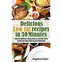 Delicious Low fat recipes in 30 Minutes: Make simple, healthy and satisfying low fat recipes in 30 minutes (English Edition)