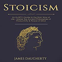 Stoicism: An Ex-SPY's Guide to the Stoic Way of Life - Master the Ancient Philosophies of Productivity & Peace of Mind: Spy Self-Help, Volume 9