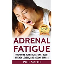 Adrenal Fatigue: Overcome Adrenal Fatigue Syndrome, Boost Energy Levels, and Reduce Stress (Adrenal Fatigue Syndrome, Reduce Stress, Adrenal Fatigue Diet, Adrenal Reset Diet Book 1) (English Edition)