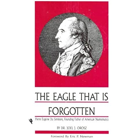 The Eagle That is Forgotten: Pierre Eugene Du Simitiere, Founding Father of American Numismatics by Joel J. Orosz (1988-01-01)