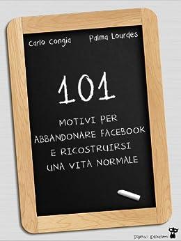 101 motivi per abbandonare Facebook e ricostruirsi una vita normale di [Lourdes, Palma, Congia, Carlo ]