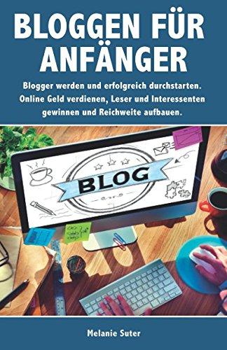Bloggen für Anfänger: Blogger werden und erfolgreich durchstarten. Online Geld verdienen, Leser und Interessenten gewinnen und Reichweite aufbauen.