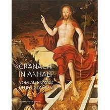 Cranach in Anhalt: Vom alten zum neuen Glauben (Katalog der Anhaltinischen Gemäldegalerie Dessau, Band 19)