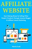 Affiliate Website: Start Making Money by Selling Other People's Products Through Amazon Blogger & Affiliate Launch Marketing (English Edition)