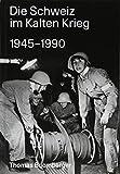 Die Schweiz im Kalten Krieg 1945-1990 - Thomas Buomberger