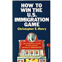 How to Win the U S Immigration Game: The Essential Guide to Successful American Immigration