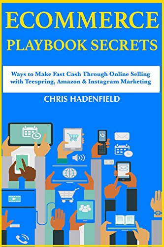 Ecommerce Playbook Secrets:  Ways to Make Fast Cash Through Online Selling with Teespring, Amazon & Instagram Marketing