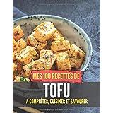 Mes 100 recettes de Tofu - A compléter, cuisiner et savourer: Carnet, livre et cahier de cuisine à écrire, remplir & compléte