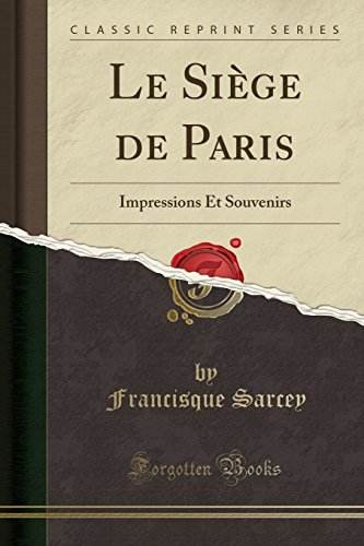 Le Siege de Paris: Impressions Et Souvenirs (Classic Reprint)