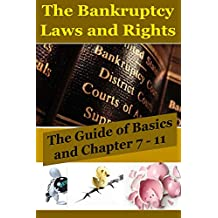 The Bankruptcy Laws and Rights: The Guide of Basics and Chapter 7 - 11(bankruptcy law,bankruptcy code,bankruptcy books,bankrupt,financial law,financial advisor, financial advice) (English Edition)