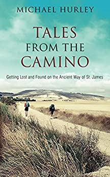 Tales from the Camino: The Story of One Man Lost and a Practical Guide for Those Who Would Follow the Ancient Way of St. James by [Hurley, Michael]