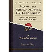 """Biografía del Artista Filarmónico, Don Lucas Paniagua: Escrita por una de las Redactores de """"el Ideal"""" (Classic Reprint)"""