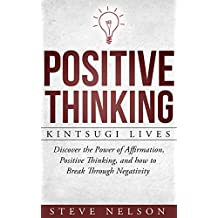 Positive Thinking: Kintsugi Lives: Discover the Power of Affirmation, Positive Thinking, and how to Break Through Negativity (positive thinking, law attraction, ... meditation, money) (English Edition)