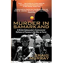 Murder in Samarkand: A British Ambassador's Controversial Defiance of Tyranny in the War on Terror: A British Ambassador's Controversial Defiance of a Tyrannical Regime Within the War on Terror