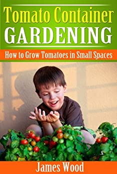 Tomato Container Gardening: How to Grow Tomatoes in Small Spaces (English Edition) par [Wood, James]