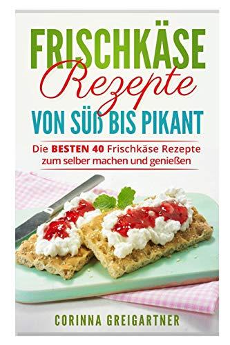 Frischkäse Rezepte von süß bis pikant: Die BESTEN 40 Frischkäse Rezepte zum selber machen und genießen.