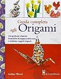 Guida completa agli origami. Ediz. illustrata