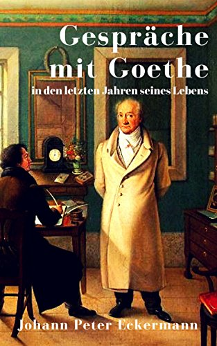 Gespräche mit Goethe in den letzten Jahren seines Lebens: Eine Biographie in Tagebuchnotizen