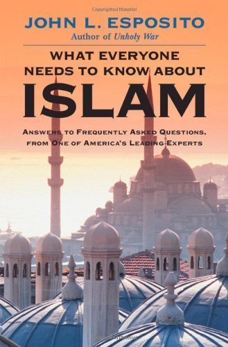 What Everyone Needs to Know About Islam: Answers to Frequently Asked Questions, From One of the America's Leading Experts by Esposito, John L. ( 2003 )