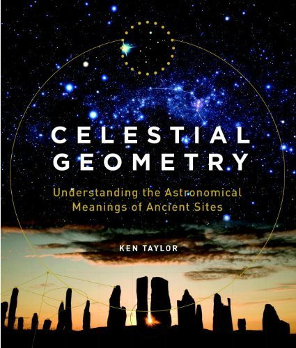 Celestial Geometry: Understanding the Astronomical Meanings of Ancient Sites by Taylor, Ken (2012) Hardcover