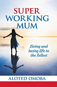 Super Working Mum: Living and Loving Life To The Fullest by [Omoba, Aloted]