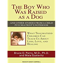 The Boy Who Was Raised as a Dog: And Other Stories from a Child Psychiatrist's Notebook: What Traumatized Children Can Teach Us about Loss, Love, and