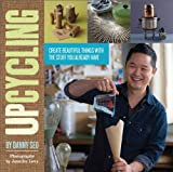 Upcycling: Create Beautiful Things with the Stuff You Already Have by Danny Seo (2011-09-08)