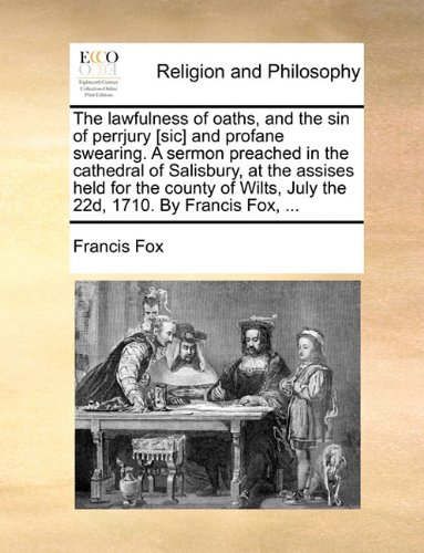 The lawfulness of oaths, and the sin of perrjury [sic] and profane swearing. A sermon preached in the cathedral of Salisbury, at the assises held for ... July the 22d, 1710. By Francis Fox, ...