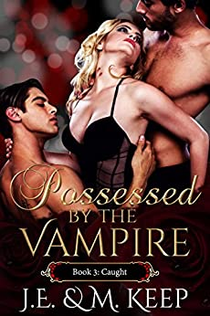 Caught: Possessed by the Vampire - Book 3 (Possessed by the Vampire by J.E. & M. Keep) by [Keep, J.E., Keep, M.]