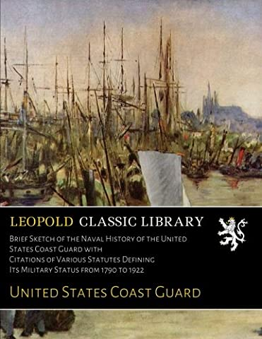 Brief Sketch of the Naval History of the United States Coast Guard with Citations of Various Statutes Defining Its Military Status from 1790 to 1922