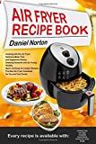 Air Fryer Recipe Book: Cooking With Dry Air Fryer, Delicious Meat, Fish and Vegetarian Dishes, Amazing Desserts With Air Frying, Healthy, Quick and Easy Air Cooker Recipes, the Best Air Fryer Cookbook