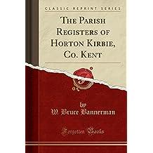 The Parish Registers of Horton Kirbie, Co. Kent (Classic Reprint)