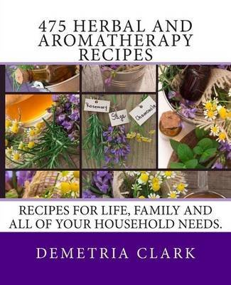 [(475 Herbal and Aromatherapy Recipes : Recipes for Life, Family and All of Your Household Needs.)] [By (author) Demetria Clark] published on (November, 2013)