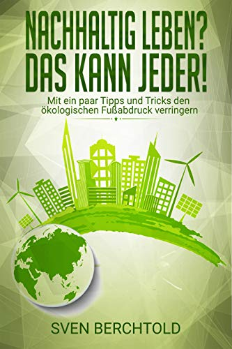 Nachhaltig leben? Das kann jeder!: Mit ein paar Tipps und Tricks den ökologischen Fußabdruck verringern. Nachhaltige Hausmittel, Öko-Strom, Nachhaltig Waschen, Nachhaltig kochen uvm.
