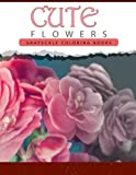 Cute Flowers: Grayscale coloring books for adults Anti-Stress Art Therapy for Busy People (Adult Coloring Books Series, grayscale fantasy coloring books)