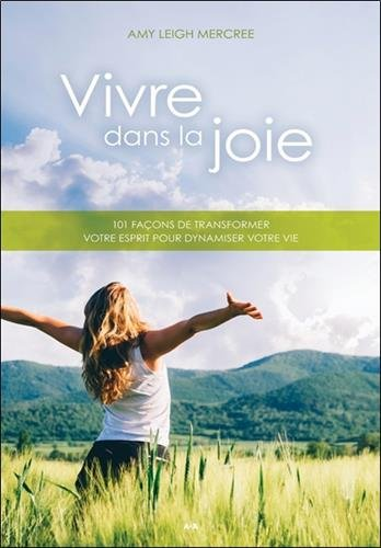 Vivre dans la joie : 101 façons de transformer votre esprit pour dynamiser votre vie