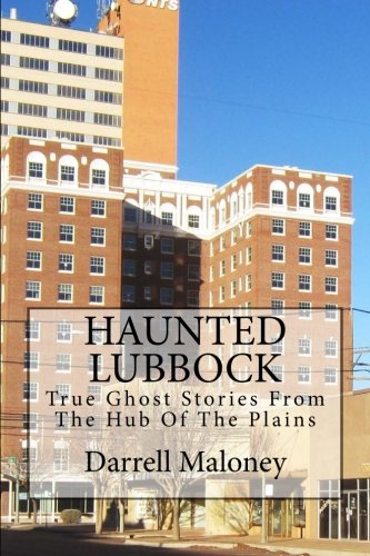 Haunted Lubbock: True Ghost Stories From The Hub Of The Plains -