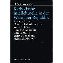 Katholische Intellektuelle in der Weimarer Republik: Zeitkritik und Gesellschaftstheorie bei Walter Dirks, Romano Guardini, Carl Schmitt, Ernst Michel und Heinrich Mertens