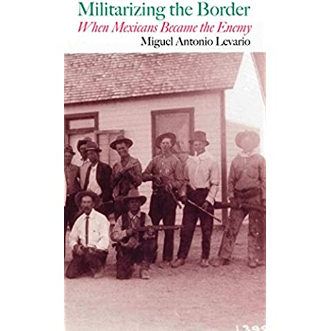 Militarizing the Border: When Mexicans Became the