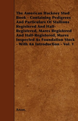 The American Hackney Stud Book - Containing Pedigrees And Particulars Of Stallions Registered And Half-Registered, Mares Registered And ... Stock - With An Introduction - Vol. 1 por Anon.