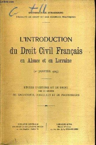 L'INTRODUCTION DU DROIT CIVIL FRANCAIS EN ALSACE ET EN LORRAINE 1ER JANVIER 1925 - ETUDES D'HISTOIRE ET DE DROIT PAR UN GROUPE DE MAGISTRATS D'AVOCATS ET DE PROFESSEURS - UNIVERSITE DE STRASBOURG FACULTE DE DRIOT ET DES SCIENCES PO.