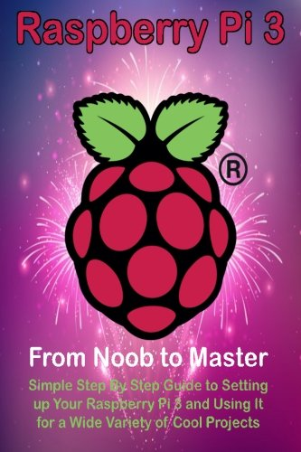 Preisvergleich Produktbild Raspberry Pi 3: From Noob to Master; Simple Step By Step Guide to Setting up Your Raspberry Pi 3 and Using It for a Wide Variety of Cool Projects